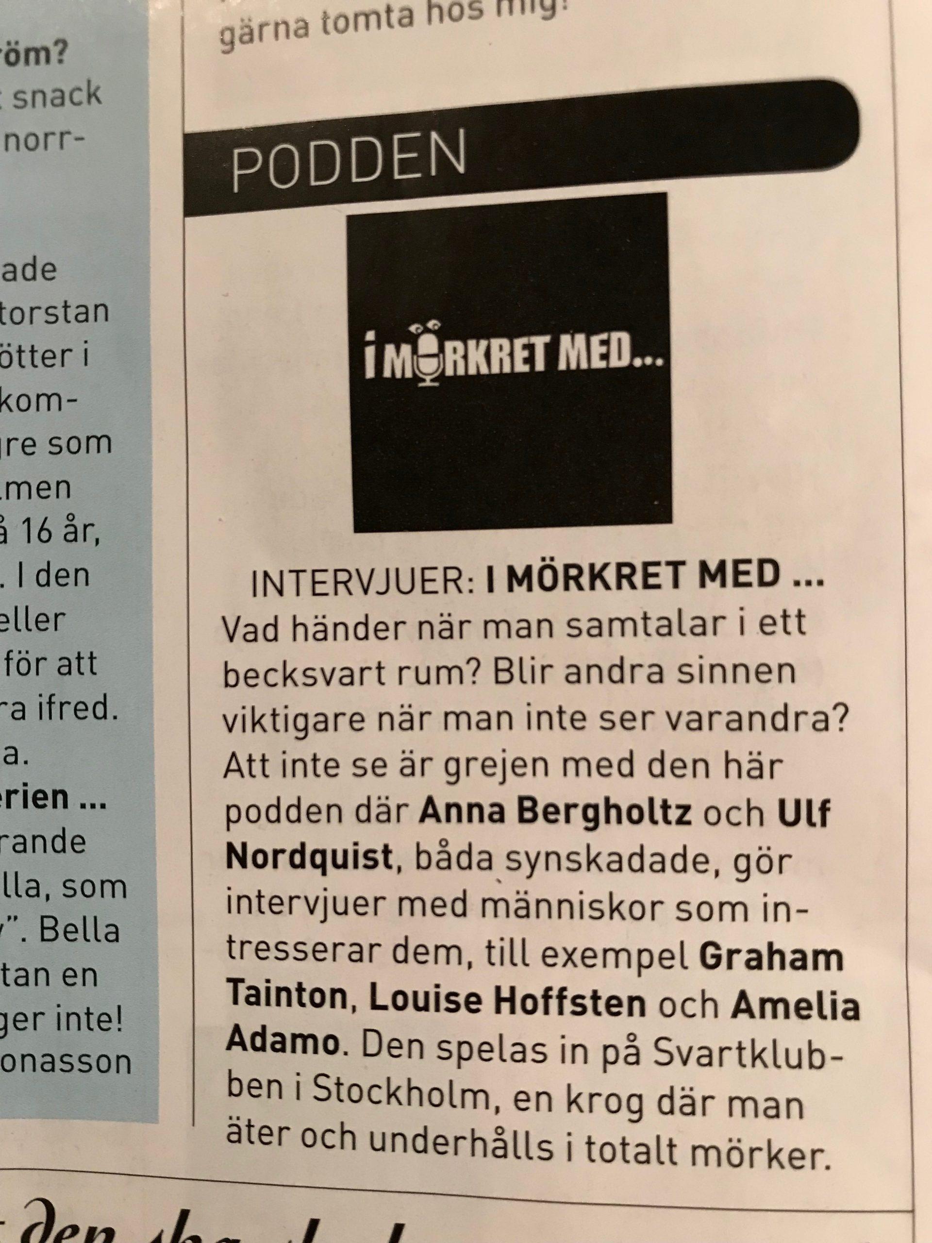 """Först överskriften Podden och sen följer bild på loggan i mörkret med. Därefter texten: """"Intervjuer: I mörkret med..... vad händer när man samtalar i ett becksvart rum? Blir andra sinnen viktigare när man inte ser varandra? Att inte se är grejen med den här podden där Anna Bergholtz och UlfNordquist, båda synskadade, gör intervjuer med människor som intresserar dem, till exempel Graham Tainton, Louise Hoffsten och Amelia Adamo. Den spelas in på Svartklubben i Stockholm, en krog där man äter och underhålls i totalt mörker""""."""